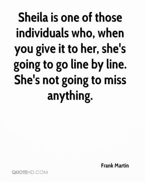 Sheila is one of those individuals who, when you give it to her, she's going to go line by line. She's not going to miss anything.