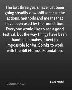 The last three years have just been going steadily downhill as far as the actions, methods and means that have been used by the foundation. Everyone would like to see a good festival, but the way things have been handled, it makes it next to impossible for Mr. Spinks to work with the Bill Monroe Foundation.
