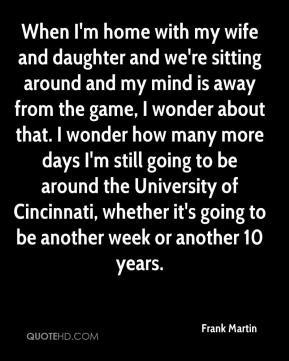 Frank Martin - When I'm home with my wife and daughter and we're sitting around and my mind is away from the game, I wonder about that. I wonder how many more days I'm still going to be around the University of Cincinnati, whether it's going to be another week or another 10 years.