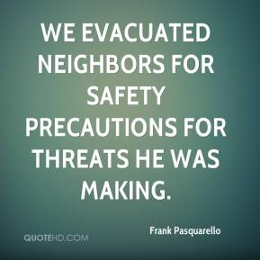 Frank Pasquarello - We evacuated neighbors for safety precautions for threats he was making.
