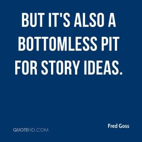 Fred Goss - But it's also a bottomless pit for story ideas.