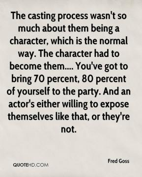 Fred Goss - The casting process wasn't so much about them being a character, which is the normal way. The character had to become them.... You've got to bring 70 percent, 80 percent of yourself to the party. And an actor's either willing to expose themselves like that, or they're not.