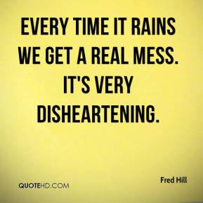 Fred Hill - Every time it rains we get a real mess. It's very disheartening.