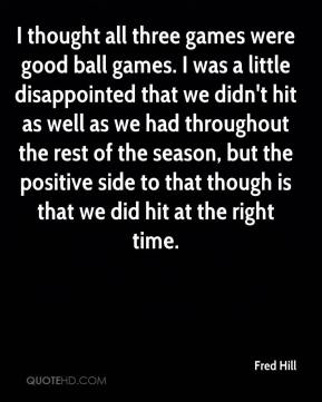 Fred Hill - I thought all three games were good ball games. I was a little disappointed that we didn't hit as well as we had throughout the rest of the season, but the positive side to that though is that we did hit at the right time.