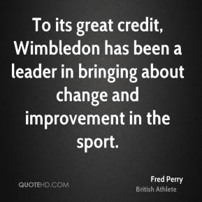 Fred Perry - To its great credit, Wimbledon has been a leader in bringing about change and improvement in the sport.