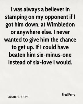 Fred Perry - I was always a believer in stamping on my opponent if I got him down, at Wimbledon or anywhere else. I never wanted to give him the chance to get up. If I could have beaten him six-minus-one instead of six-love I would.