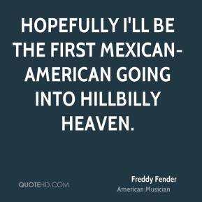 Freddy Fender - Hopefully I'll be the first Mexican-American going into Hillbilly Heaven.