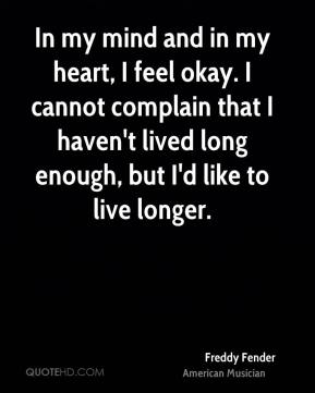 Freddy Fender - In my mind and in my heart, I feel okay. I cannot complain that I haven't lived long enough, but I'd like to live longer.