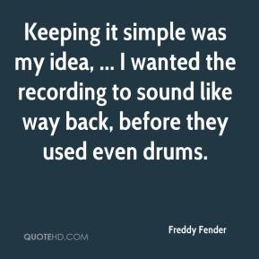 Freddy Fender - Keeping it simple was my idea, ... I wanted the recording to sound like way back, before they used even drums.