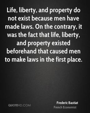 Life, liberty, and property do not exist because men have made laws. On the contrary, it was the fact that life, liberty, and property existed beforehand that caused men to make laws in the first place.