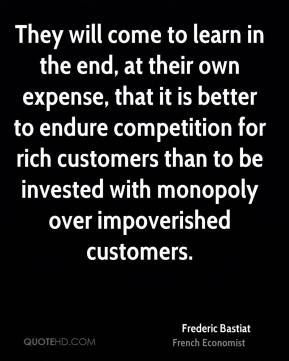 Frederic Bastiat - They will come to learn in the end, at their own expense, that it is better to endure competition for rich customers than to be invested with monopoly over impoverished customers.