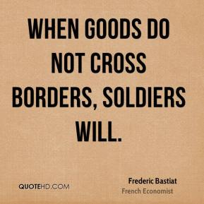 Frederic Bastiat - When goods do not cross borders, soldiers will.