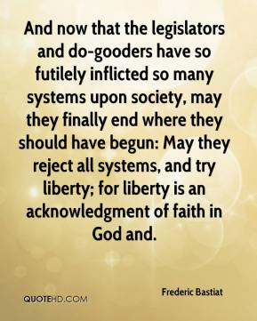 Frederic Bastiat - And now that the legislators and do-gooders have so futilely inflicted so many systems upon society, may they finally end where they should have begun: May they reject all systems, and try liberty; for liberty is an acknowledgment of faith in God and.