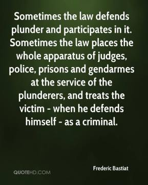 Frederic Bastiat - Sometimes the law defends plunder and participates in it. Sometimes the law places the whole apparatus of judges, police, prisons and gendarmes at the service of the plunderers, and treats the victim - when he defends himself - as a criminal.