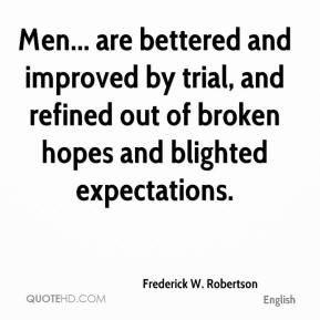 Frederick W. Robertson - Men... are bettered and improved by trial, and refined out of broken hopes and blighted expectations.