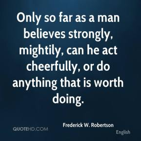 Frederick W. Robertson - Only so far as a man believes strongly, mightily, can he act cheerfully, or do anything that is worth doing.