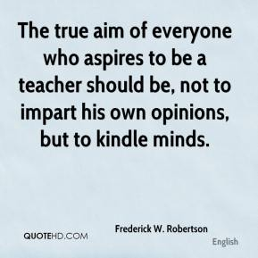 Frederick W. Robertson - The true aim of everyone who aspires to be a teacher should be, not to impart his own opinions, but to kindle minds.
