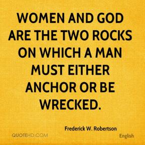 Frederick W. Robertson - Women and God are the two rocks on which a man must either anchor or be wrecked.