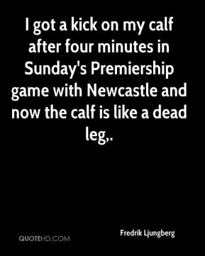 I got a kick on my calf after four minutes in Sunday's Premiership game with Newcastle and now the calf is like a dead leg.