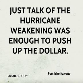 Fumihiko Kawano - Just talk of the hurricane weakening was enough to push up the dollar.