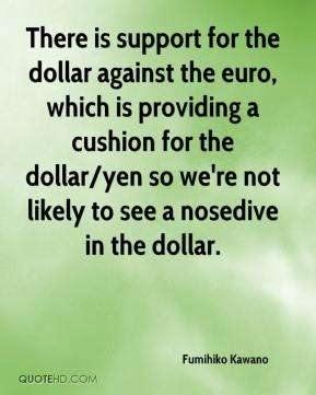 Fumihiko Kawano - There is support for the dollar against the euro, which is providing a cushion for the dollar/yen so we're not likely to see a nosedive in the dollar.
