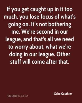 Gabe Gauthier - If you get caught up in it too much, you lose focus of what's going on. It's not bothering me. We're second in our league, and that's all we need to worry about, what we're doing in our league. Other stuff will come after that.