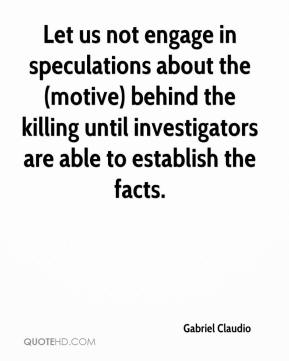 Gabriel Claudio - Let us not engage in speculations about the (motive) behind the killing until investigators are able to establish the facts.