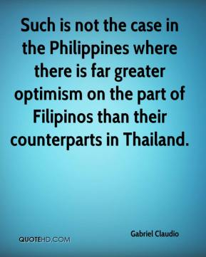 Gabriel Claudio - Such is not the case in the Philippines where there is far greater optimism on the part of Filipinos than their counterparts in Thailand.