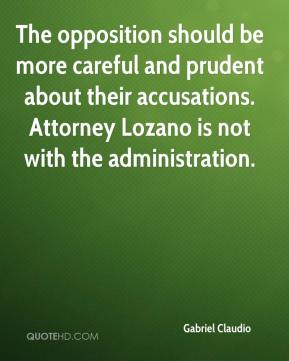 The opposition should be more careful and prudent about their accusations. Attorney Lozano is not with the administration.