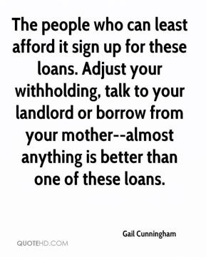 Gail Cunningham - The people who can least afford it sign up for these loans. Adjust your withholding, talk to your landlord or borrow from your mother--almost anything is better than one of these loans.