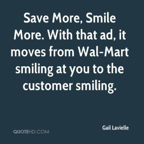 Gail Lavielle - Save More, Smile More. With that ad, it moves from Wal-Mart smiling at you to the customer smiling.