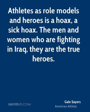 Athletes as role models and heroes is a hoax, a sick hoax. The men and women who are fighting in Iraq, they are the true heroes.