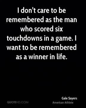 Gale Sayers - I don't care to be remembered as the man who scored six touchdowns in a game. I want to be remembered as a winner in life.