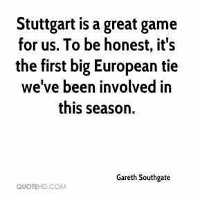 Gareth Southgate - Stuttgart is a great game for us. To be honest, it's the first big European tie we've been involved in this season.