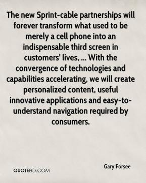 Gary Forsee - The new Sprint-cable partnerships will forever transform what used to be merely a cell phone into an indispensable third screen in customers' lives, ... With the convergence of technologies and capabilities accelerating, we will create personalized content, useful innovative applications and easy-to-understand navigation required by consumers.
