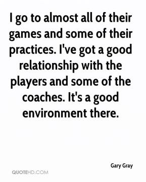 Gary Gray - I go to almost all of their games and some of their practices. I've got a good relationship with the players and some of the coaches. It's a good environment there.