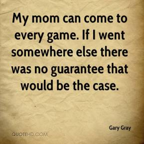 Gary Gray - My mom can come to every game. If I went somewhere else there was no guarantee that would be the case.