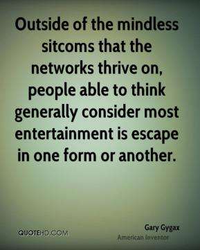 Gary Gygax - Outside of the mindless sitcoms that the networks thrive on, people able to think generally consider most entertainment is escape in one form or another.