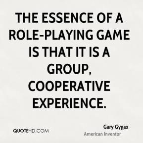 Gary Gygax - The essence of a role-playing game is that it is a group, cooperative experience.