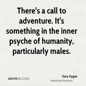 Gary Gygax - There's a call to adventure. It's something in the inner psyche of humanity, particularly males.
