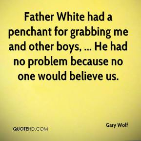 Father White had a penchant for grabbing me and other boys, ... He had no problem because no one would believe us.