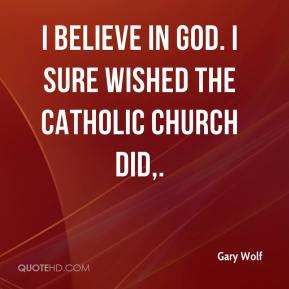 Gary Wolf - I believe in God. I sure wished the Catholic Church did.