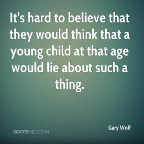 Gary Wolf - It's hard to believe that they would think that a young child at that age would lie about such a thing.