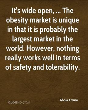 Gbola Amusa - It's wide open, ... The obesity market is unique in that it is probably the largest market in the world. However, nothing really works well in terms of safety and tolerability.