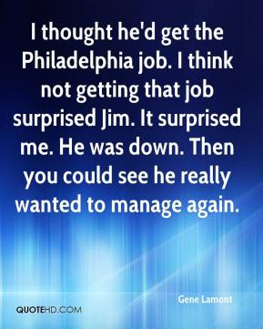 Gene Lamont - I thought he'd get the Philadelphia job. I think not getting that job surprised Jim. It surprised me. He was down. Then you could see he really wanted to manage again.