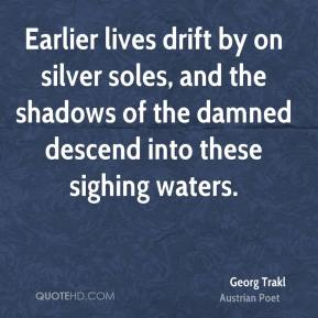 Georg Trakl - Earlier lives drift by on silver soles, and the shadows of the damned descend into these sighing waters.