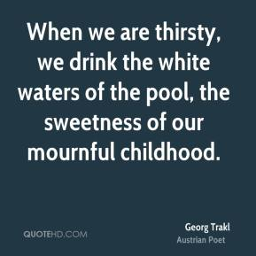 Georg Trakl - When we are thirsty, we drink the white waters of the pool, the sweetness of our mournful childhood.