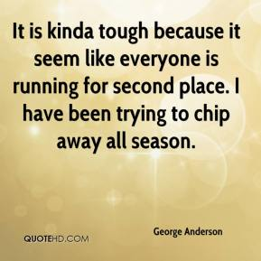 George Anderson - It is kinda tough because it seem like everyone is running for second place. I have been trying to chip away all season.