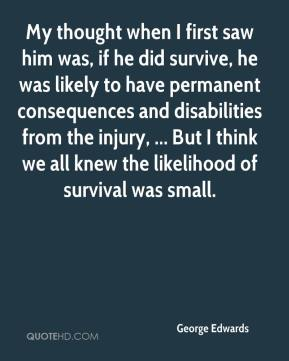 My thought when I first saw him was, if he did survive, he was likely to have permanent consequences and disabilities from the injury, ... But I think we all knew the likelihood of survival was small.