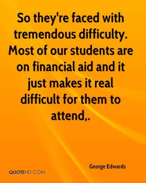 So they're faced with tremendous difficulty. Most of our students are on financial aid and it just makes it real difficult for them to attend.